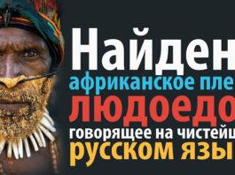 В Африке найдено племя людоедов говорящее на чистейшем русском языке!